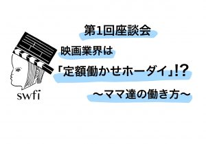 Read more about the article 第1回 swfi座談会 映画業界は「定額働かせホーダイ」!?~ママ達の働き方~